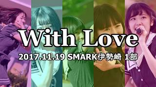 2017/11/19 With Love 「SUKIYAKI FESTA」1部@SMARK伊勢崎 ~セトリ~ ①...