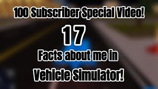 100 SUBSCRIBER SPECIAL! 17 FACTS ABOUT ME | VEHICLE SIMULATOR (ROBLOX)!