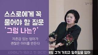 스스로에게 물어야 할 질문 '그럼 나는?' - 김미경의 '자존감 있는 엄마가 괜찮은 아이를 만든다