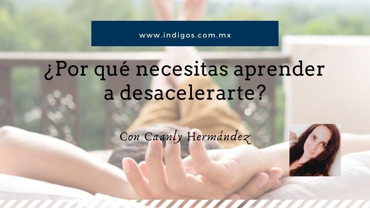 ¿Por qué necesitas aprender a desacelerarte? Con Caanly Hernández