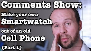 Comments Show: Make Your Own Smartwatch From An Old Cell Phone (Part 1)