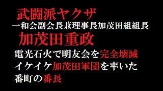 武闘派ヤクザ 加茂田重政 一和会副会長兼理事長 加茂田組組長