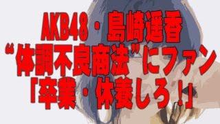 "AKB48・島崎遥香が「記念祭」欠席…""体調不良商法""にファン「卒業・休養..."