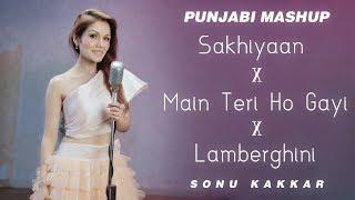 Sakhiyaan x Main Teri Ho Gayi x Lamberghini | Sonu Kakkar | Punjabi Mashup