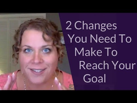 2 Changes You Need To Make To Reach Your Goals