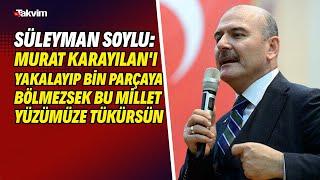 Süleyman Soylu: Murat Karayılan'ı yakalayıp bin parçaya bölmezsek bu millet yüzümüze tükürsün