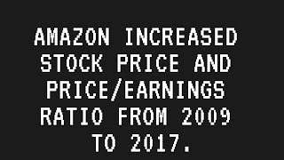 Amazon Increased Stock Price And Price/Earnings Ratio From 2009 To 2017.