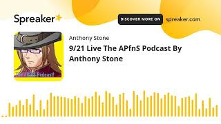 9/21 Live The APfnS Podcast By Anthony Stone (made with Spreaker)