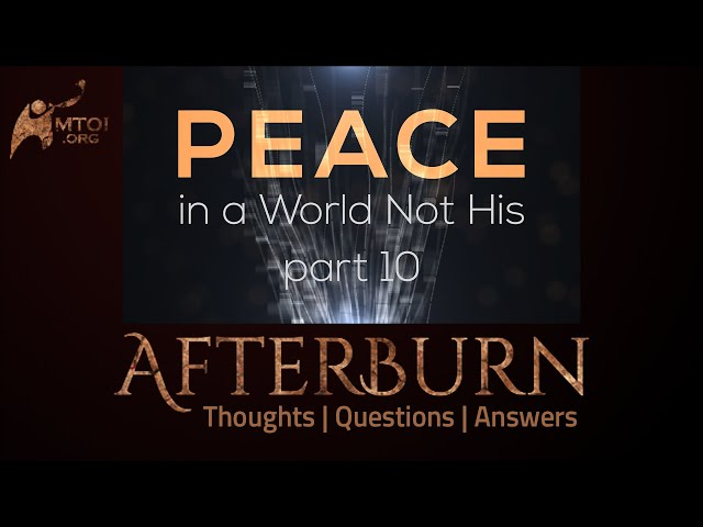 Afterburn: Thoughts, Q&A on Peace in a World Not His - Part 10