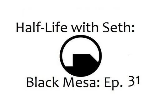 Black Mesa: Source with Seth: Ep. 31: TASTE MY VENGEANCE!