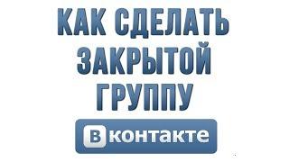 Как Сделать Группу Закрытой в Вконтакте