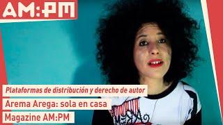 Arema Arega, sola en casa: Plataformas de Distribucion & Derecho de Autor