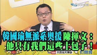 【精彩】韓粉不能散!韓國瑜無派系奧援 陳揮文:他只有我們這些土包子!