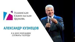 Я и дом мой будем служить Господу. Александр Кузнецов. Проповедь от 2 сентября 2018 года.