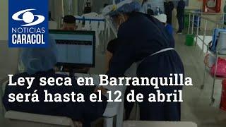 Toque de queda y ley seca en Barranquilla será hasta el 12 de abril
