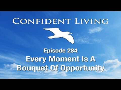 Confident Living Ep. 284: Every Moment Is A Bouquet Of Opportunity