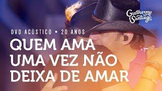 Guilherme e Santiago - Quem Ama Uma Vez Não Deixa de Amar - [DVD Acústico 20 anos]