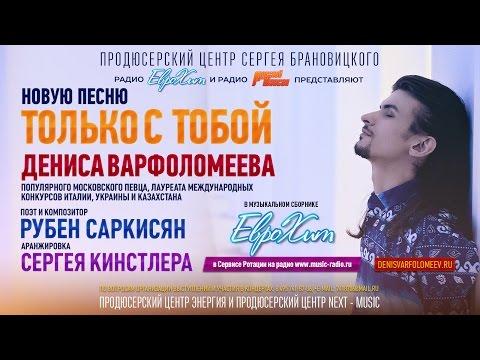 Денис ВАРФОЛОМЕЕВ -Только с Тобой (муз.  и сл.  Рубен Саркисян)