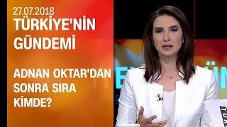 Adnan Oktar'dan sonra sıra kimde? - Türkiye'nin Gündemi 27.07.2018 Cuma