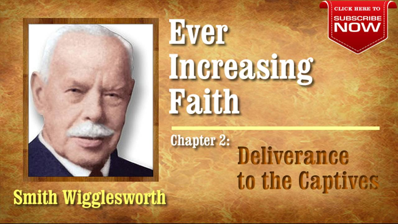 Smith Wigglesworth - Ever Increasing Faith (Chapter 2 of 18) Deliverance to the Captives