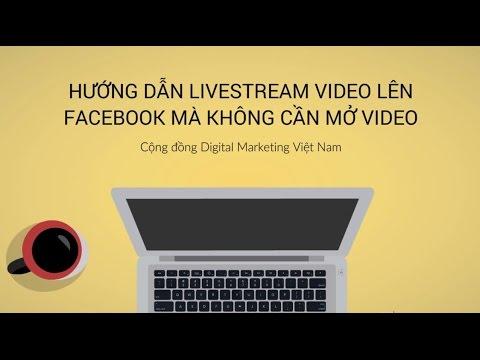 Hướng dẫn livestream trực tiếp video từ máy tính lên facebook mà không cần mở video