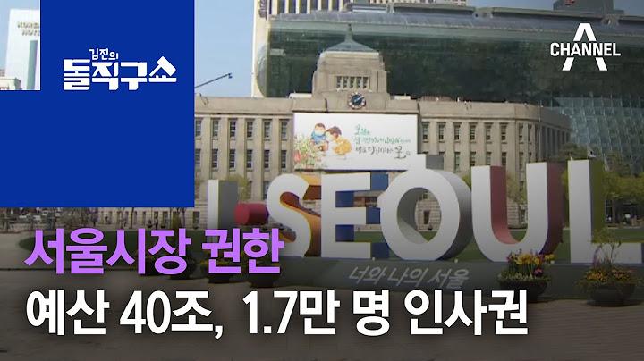 서울시장 권한…예산 40조, 1.7만 명 인사권 | 김진의 돌직구 쇼 712 회