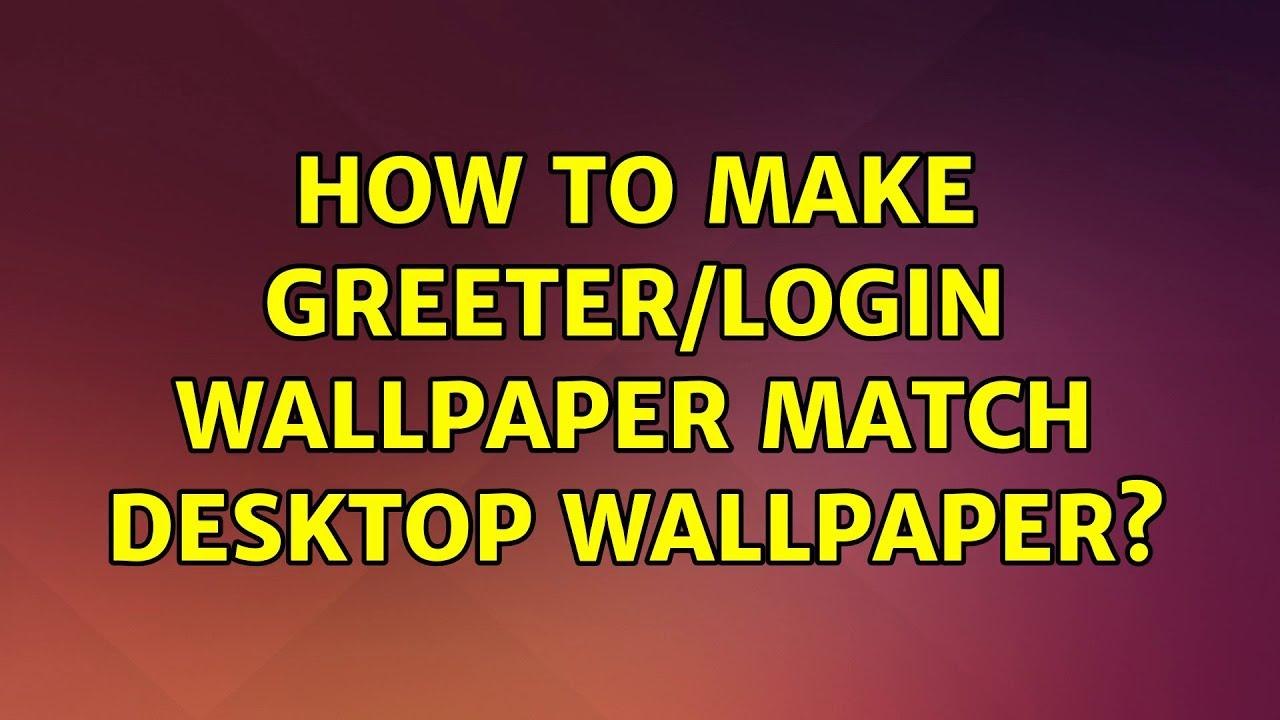 Ubuntu: How to make Greeter/Login Wallpaper Match Desktop