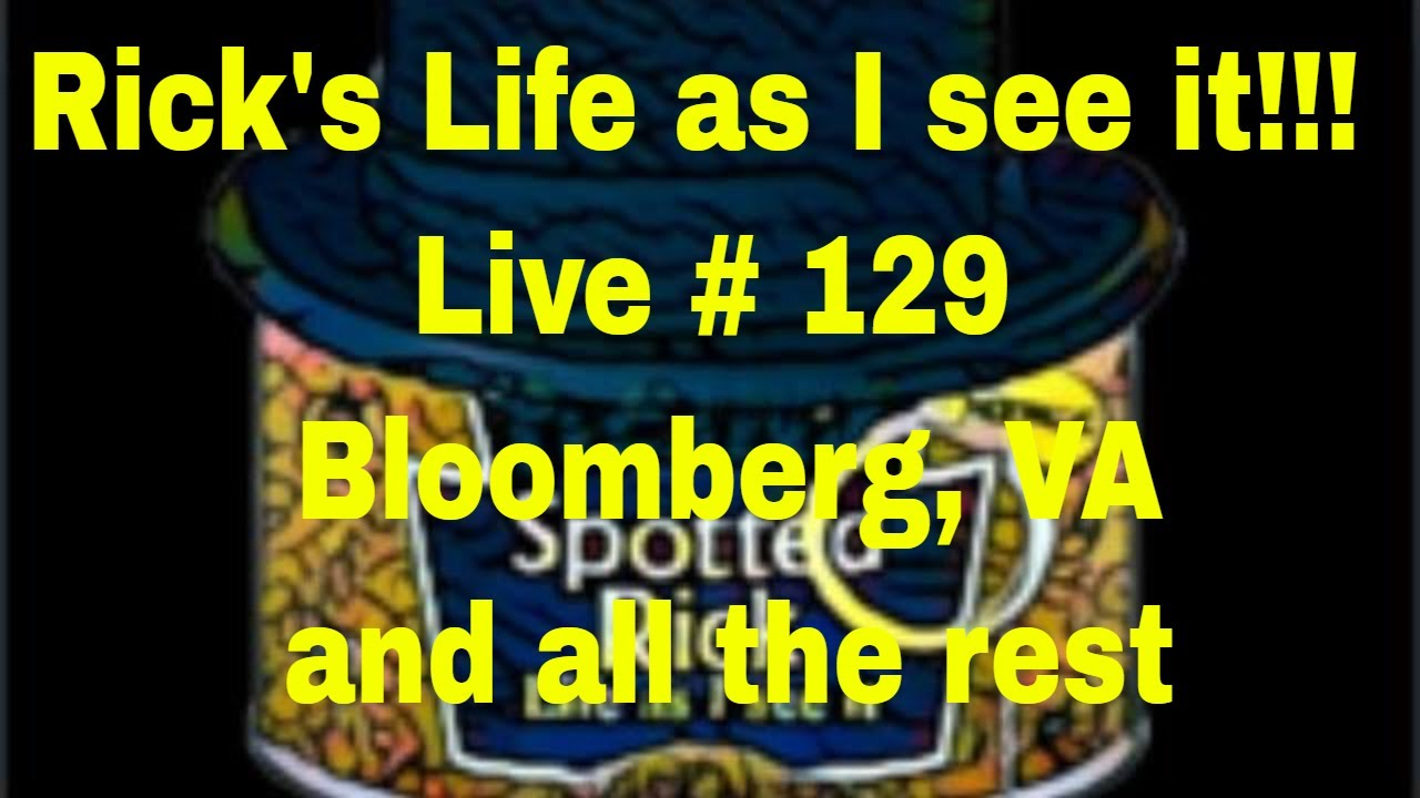 Rick's Life as I see it!!! Live # 129 Bloomberg,VA and all the rest