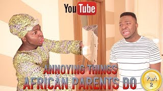 ANNOYING THINGS AFRICAN PARENTS DO PART 2