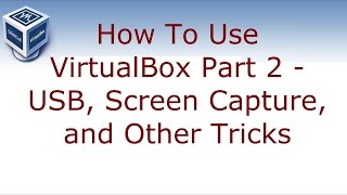 How to use VirtualBox Part 2 - USB, Screen Capture, and Other Tricks
