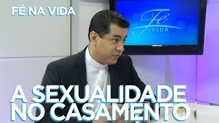 FÉ NA VIDA | A SEXUALIDADE NO CASAMENTO | 27/02/18