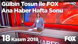 18 Kasım 2018 Gülbin Tosun ile FOX Ana Haber Hafta Sonu
