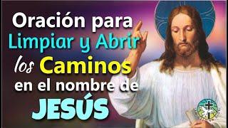 ORACIÓN PARA LIMPIAR Y ABRIR LOS CAMINOS EN EL NOMBRE DE JESÚS