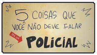 5 COISAS QUE VOCÊ NÃO DEVE FALAR PRA UM POLICIAL