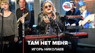 Игорь Николаев - Там Нет Меня (LIVE @ Авторадио)
