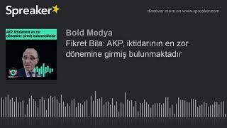 Fikret Bila: AKP, iktidarının en zor dönemine girmiş bulunmaktadır