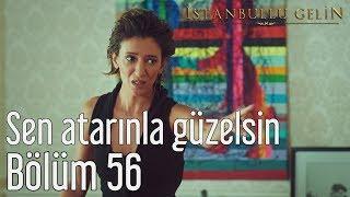İstanbullu Gelin 56. Bölüm - Sen Atarınla Güzelsin