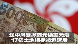 送中风暴掀港元换美元潮,17亿土地招标被迫延后 华尔街电视新闻(20190614)