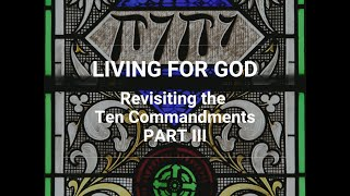 Living for God: Revisiting the Ten Commandments - Part III