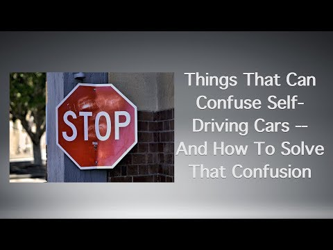 Things That Can Confuse Self-Driving Cars -- And How To Solve That Confusion