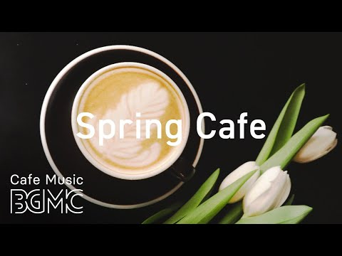 Spring Cafe - Relaxing Spring Jazz Music - Smooth Guitar & Piano for Good Mood