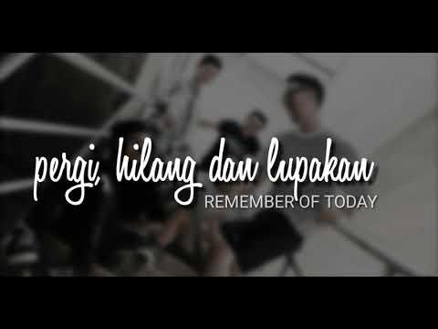 Pergi Hilang dan Lupakan - Remember Of Today ( lirik lagu)
