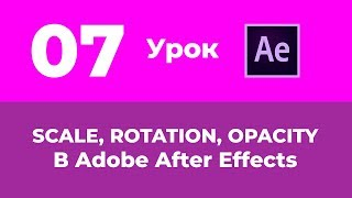 Базовый Курс Adobe After Effects. Анимация Scale, Rotation и Opacity. Урок №7.