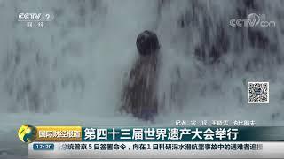 [国际财经报道]第四十三届世界遗产大会举行  CCTV财经