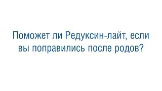 Поможет ли  Редуксин лайт, если вы поправились  после родов(, 2013-11-29T11:55:13.000Z)