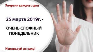 25 марта (Пн) 2019г. - ОЧЕНЬ СЛОЖНЫЙ ПОНЕДЕЛЬНИК
