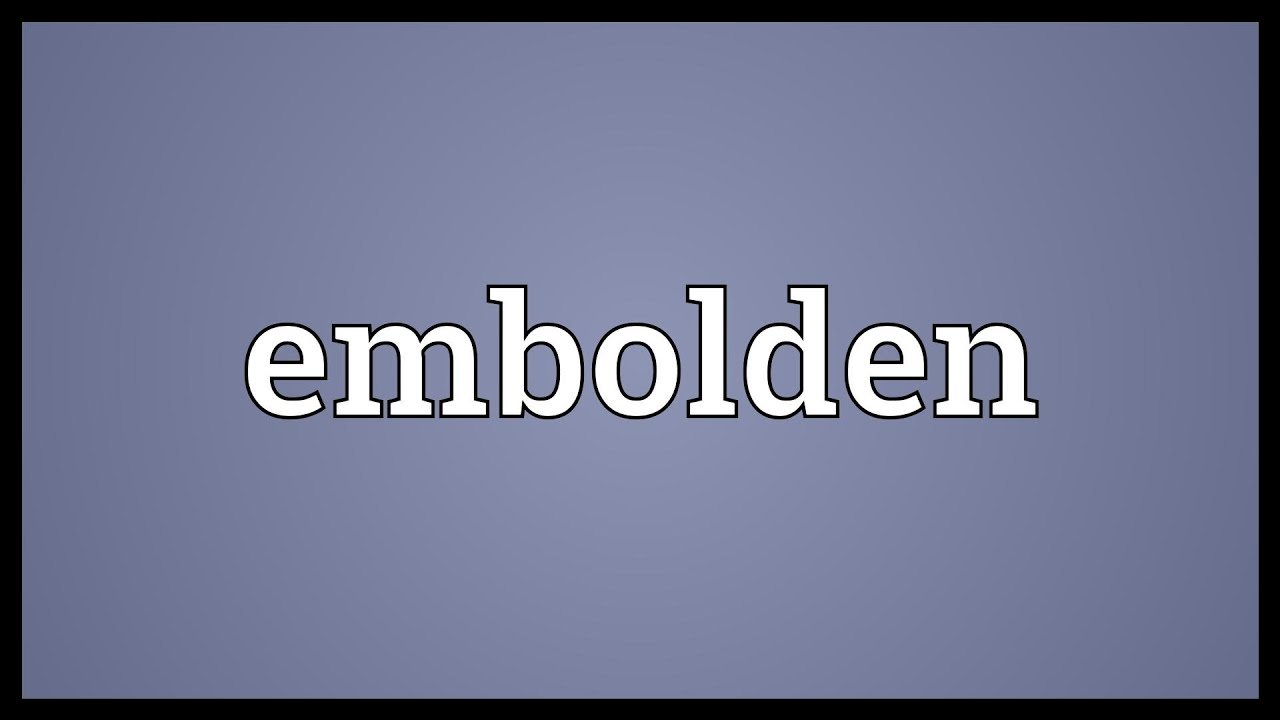 Embolden Meaning