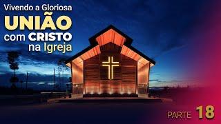 """""""Vivendo a Gloriosa união com Cristo na Igreja"""" - Parte 18"""