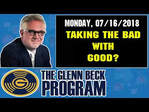 The Glenn Beck Program (07/16/2018) — TAKING THE BAD WITH GOOD? — Glenn Beck Show July 16 2018