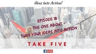 Episode 18 - TAKE FIVE - Turn Your Ideas Into Action